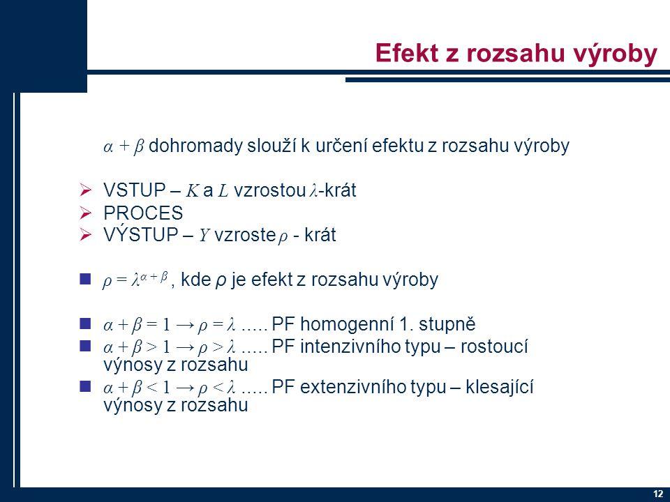 12 Efekt z rozsahu výroby α + β dohromady slouží k určení efektu z rozsahu výroby  VSTUP – K a L vzrostou λ -krát  PROCES  VÝSTUP – Y vzroste ρ - krát ρ = λ α + β, kde ρ je efekt z rozsahu výroby α + β = 1 → ρ = λ.....