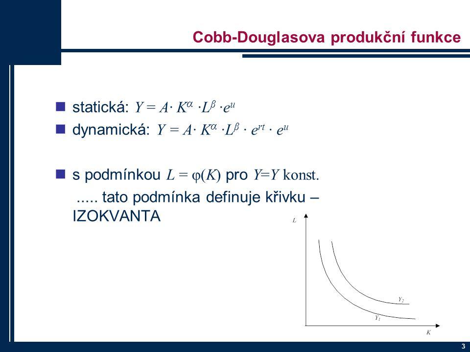 3 Cobb-Douglasova produkční funkce statická: Y = A· K α ·L β ·e u dynamická: Y = A· K α ·L β · e rt · e u s podmínkou L = φ(K) pro Y=Y konst......