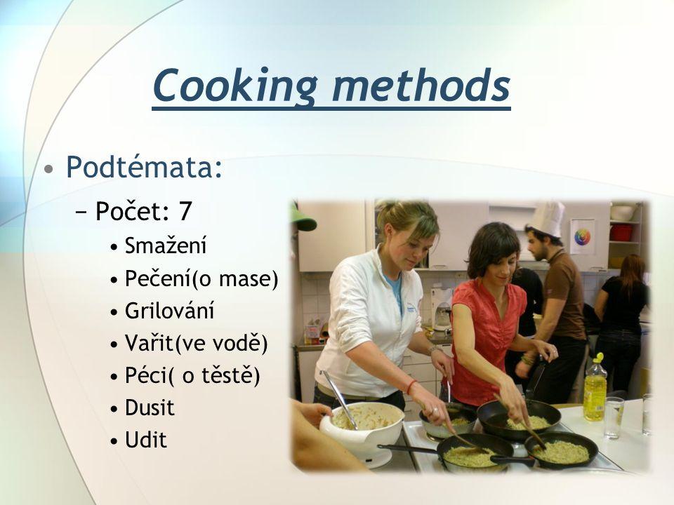Cooking methods Podtémata: −Počet: 7 Smažení Pečení(o mase) Grilování Vařit(ve vodě) Péci( o těstě) Dusit Udit
