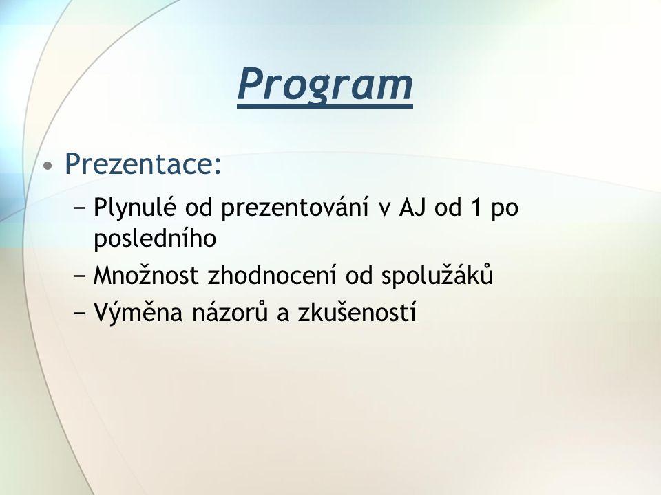 Program Prezentace: −Plynulé od prezentování v AJ od 1 po posledního −Množnost zhodnocení od spolužáků −Výměna názorů a zkušeností