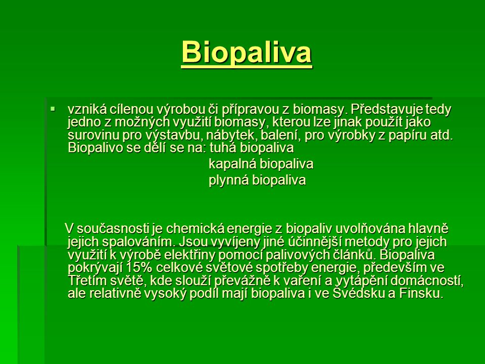 Biopaliva  vzniká cílenou výrobou či přípravou z biomasy. Představuje tedy jedno z možných využití biomasy, kterou lze jinak použít jako surovinu pro