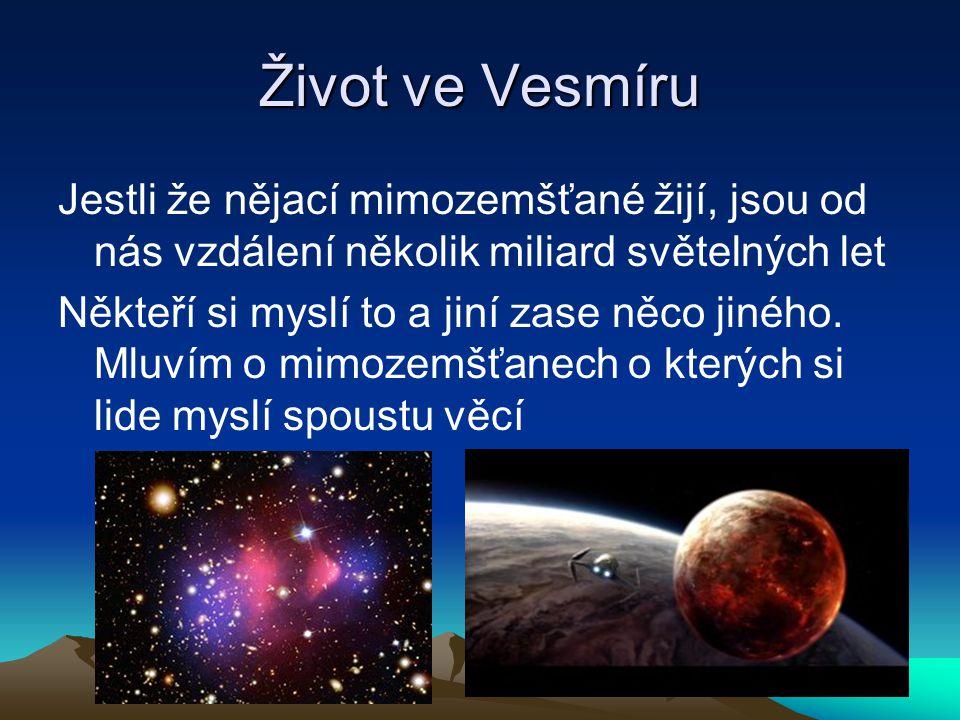 Život ve Vesmíru Jestli že nějací mimozemšťané žijí, jsou od nás vzdálení několik miliard světelných let Někteří si myslí to a jiní zase něco jiného.