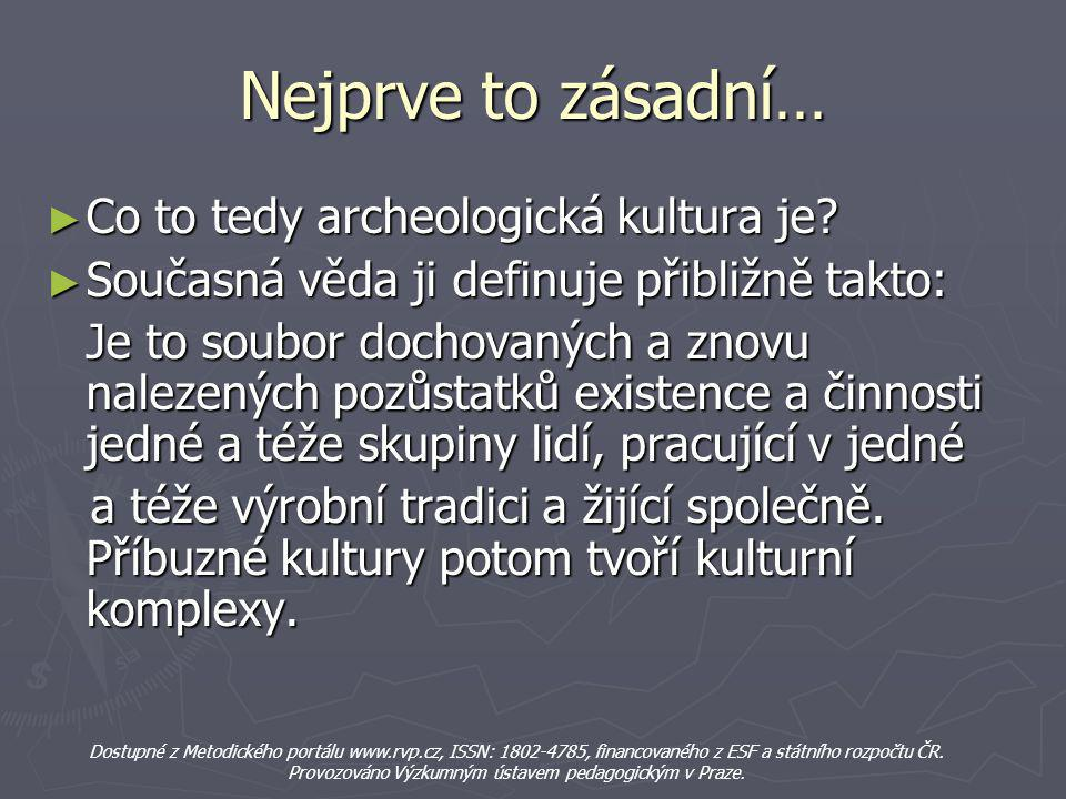 Nejprve to zásadní… ► Co to tedy archeologická kultura je? ► Současná věda ji definuje přibližně takto: Je to soubor dochovaných a znovu nalezených po