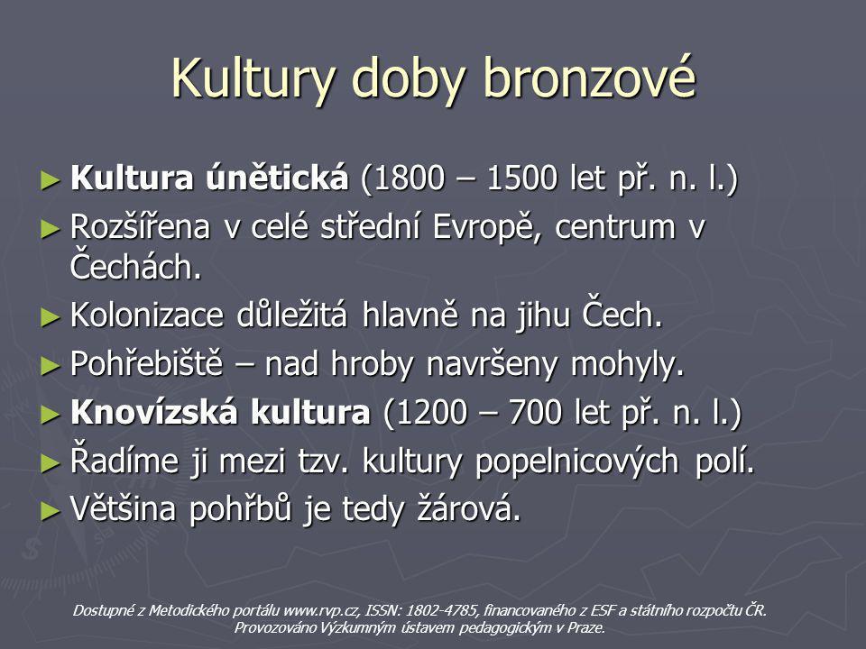 Kultury doby bronzové ► Kultura únětická (1800 – 1500 let př. n. l.) ► Rozšířena v celé střední Evropě, centrum v Čechách. ► Kolonizace důležitá hlavn