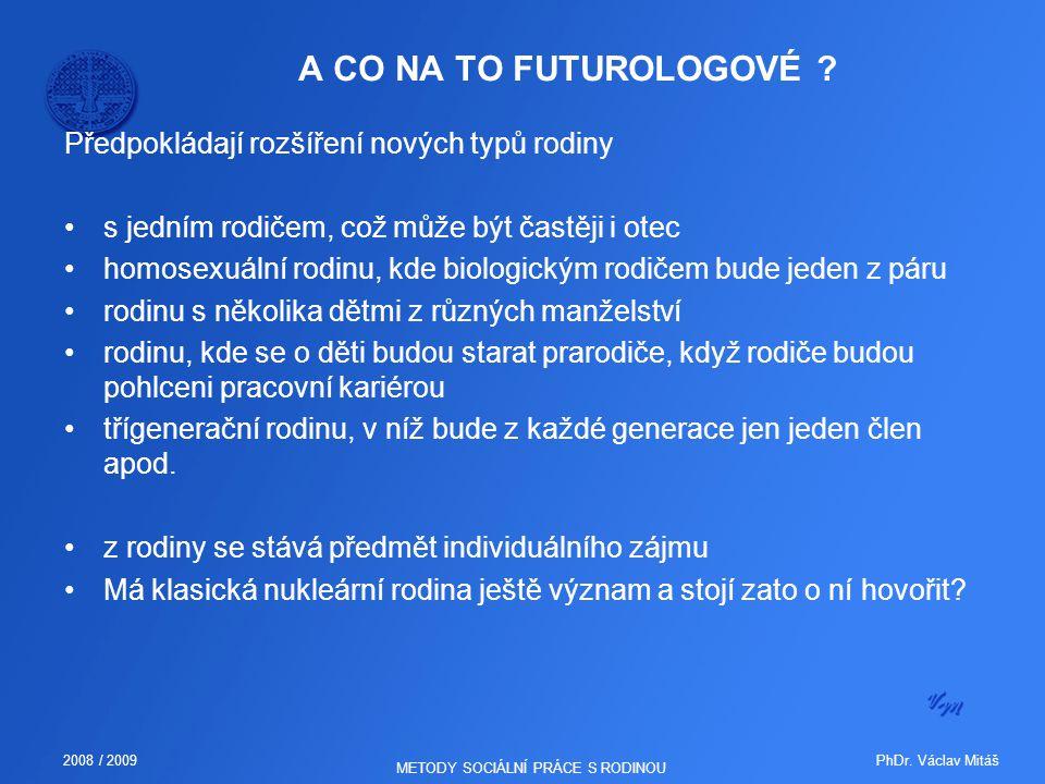 PhDr. Václav Mitáš2008 / 2009 METODY SOCIÁLNÍ PRÁCE S RODINOU A CO NA TO FUTUROLOGOVÉ ? Předpokládají rozšíření nových typů rodiny s jedním rodičem, c