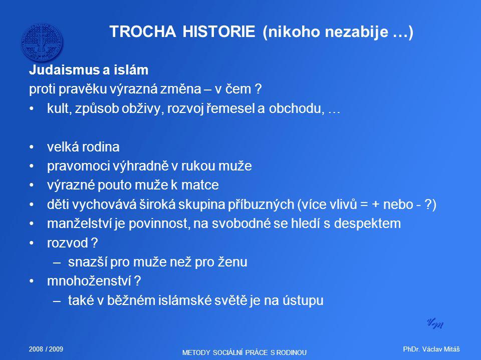 PhDr. Václav Mitáš2008 / 2009 METODY SOCIÁLNÍ PRÁCE S RODINOU TROCHA HISTORIE (nikoho nezabije …) Judaismus a islám proti pravěku výrazná změna – v če