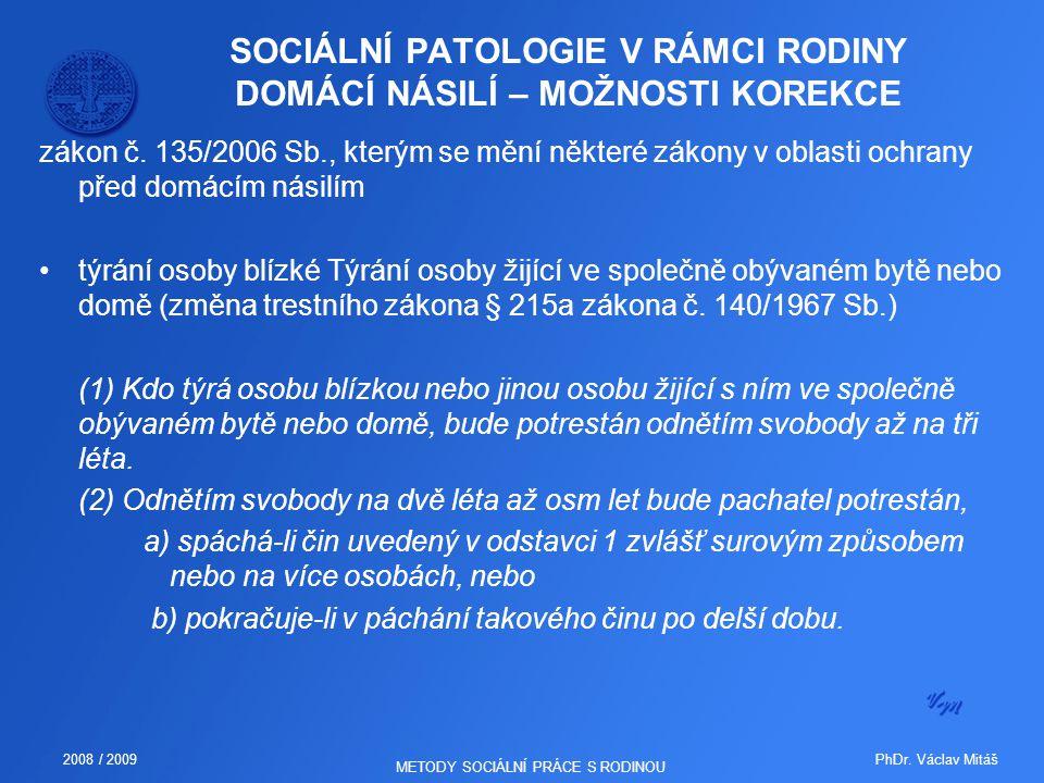 PhDr. Václav Mitáš2008 / 2009 METODY SOCIÁLNÍ PRÁCE S RODINOU SOCIÁLNÍ PATOLOGIE V RÁMCI RODINY DOMÁCÍ NÁSILÍ – MOŽNOSTI KOREKCE zákon č. 135/2006 Sb.