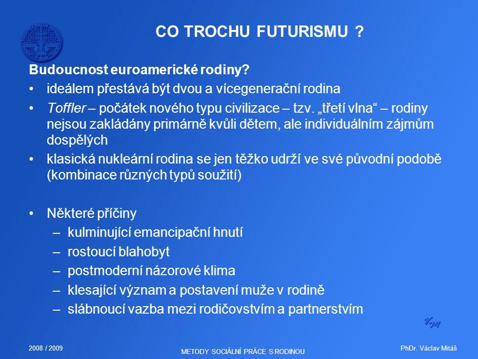 PhDr. Václav Mitáš2008 / 2009 METODY SOCIÁLNÍ PRÁCE S RODINOU CO TROCHU FUTURISMU ? Budoucnost euroamerické rodiny? ideálem přestává být dvou a vícege
