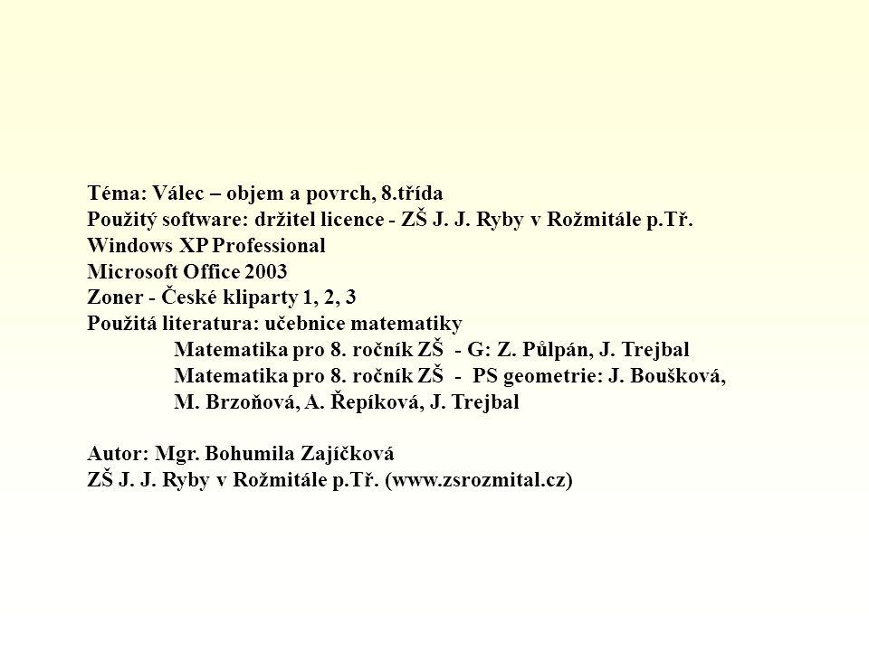 Téma: Válec – objem a povrch, 8.třída Použitý software: držitel licence - ZŠ J. J. Ryby v Rožmitále p.Tř. Windows XP Professional Microsoft Office 200