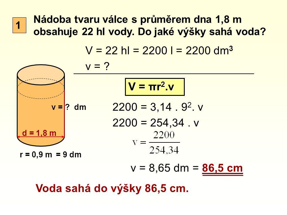 1 Nádoba tvaru válce s průměrem dna 1,8 m obsahuje 22 hl vody. Do jaké výšky sahá voda? d = 1,8 m v = ? V = 22 hl v = ? V = πr 2.v 2200 = 3,14. 9 2. v