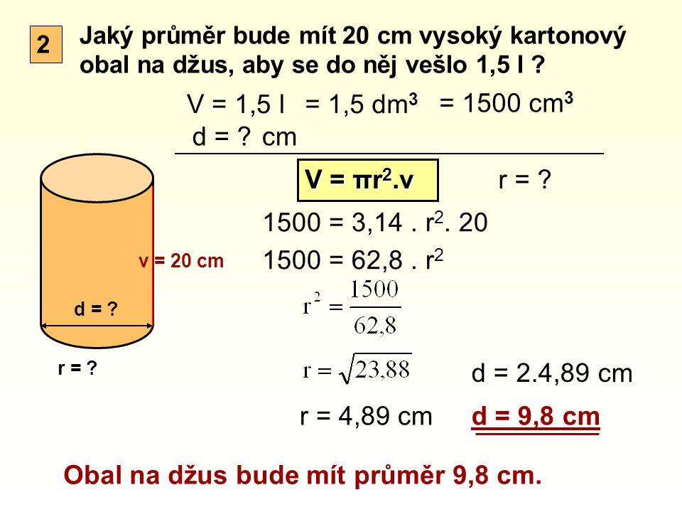 2 Jaký průměr bude mít 20 cm vysoký kartonový obal na džus, aby se do něj vešlo 1,5 l ? v = 20 cm d = ? V = 1,5 l d = ? V = πr 2.v 1500 = 3,14. r 2. 2