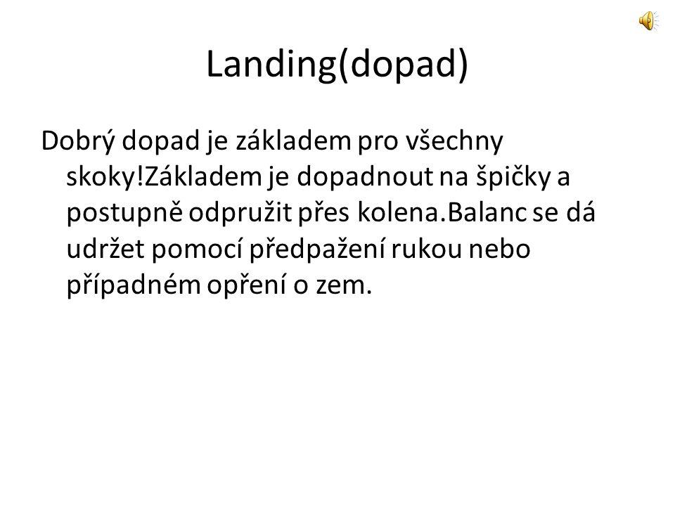 Landing(dopad) Dobrý dopad je základem pro všechny skoky!Základem je dopadnout na špičky a postupně odpružit přes kolena.Balanc se dá udržet pomocí př