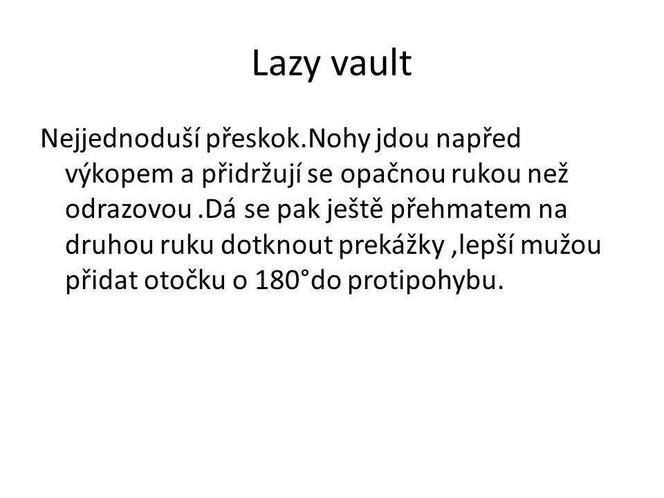 Lazy vault Nejjednoduší přeskok.Nohy jdou napřed výkopem a přidržují se opačnou rukou než odrazovou.Dá se pak ještě přehmatem na druhou ruku dotknout