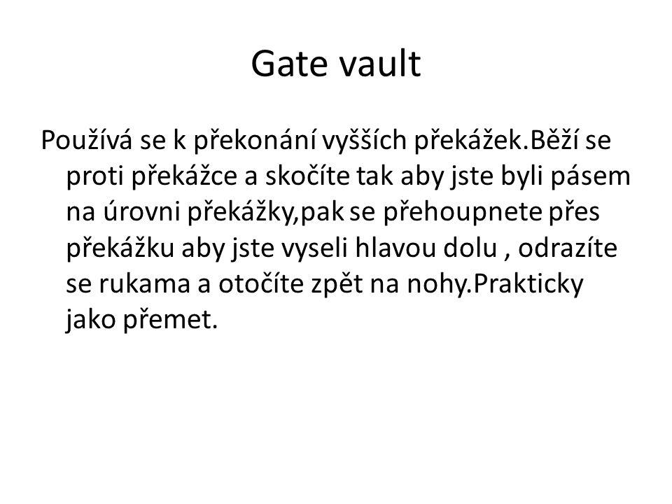Gate vault Používá se k překonání vyšších překážek.Běží se proti překážce a skočíte tak aby jste byli pásem na úrovni překážky,pak se přehoupnete přes