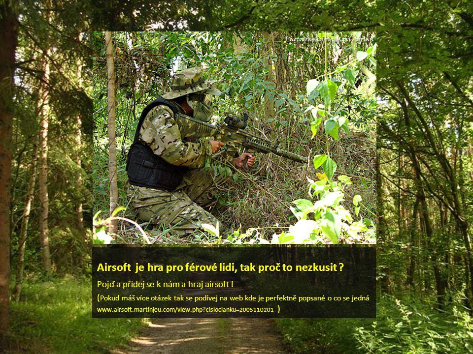 Airsoft je hra pro férové lidi, tak proč to nezkusit ? Pojď a přidej se k nám a hraj airsoft ! ( Pokud máš více otázek tak se podívej na web kde je pe