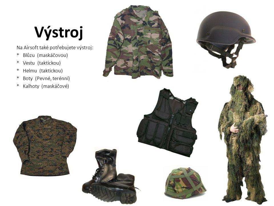 Výstroj Na Airsoft také potřebujete výstroj: * Blůzu (maskáčovou) * Vestu (taktickou) * Helmu (taktickou) * Boty (Pevné, terénní) * Kalhoty (maskáčové