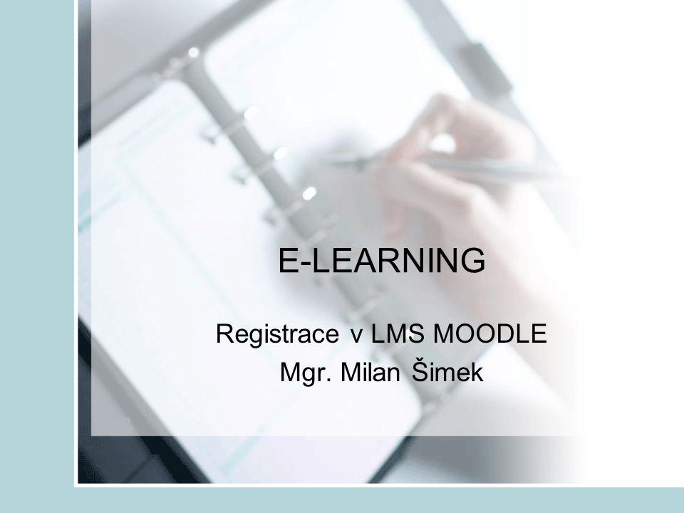 E-LEARNING Registrace v LMS MOODLE Mgr. Milan Šimek