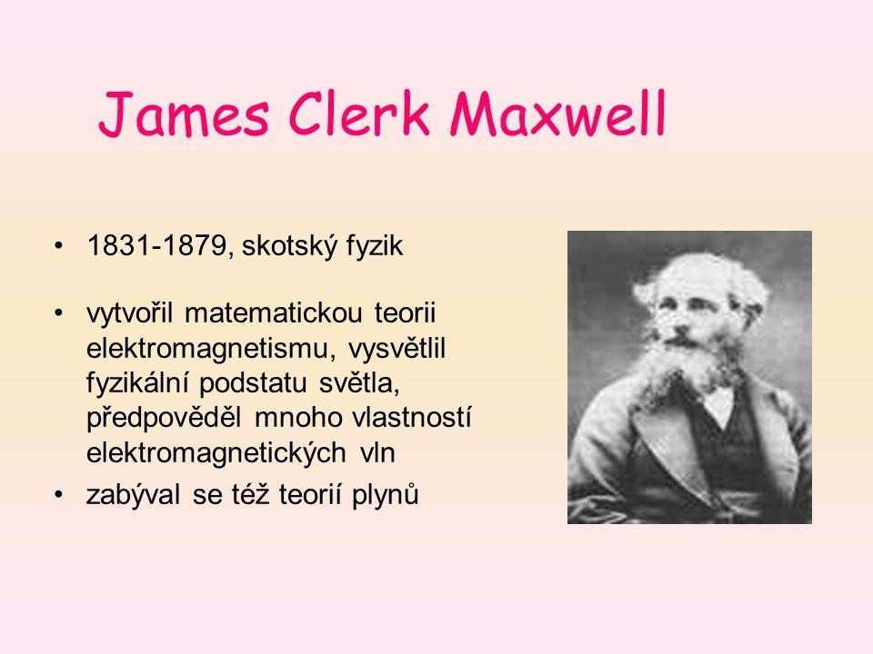James Clerk Maxwell 1831-1879, skotský fyzik vytvořil matematickou teorii elektromagnetismu, vysvětlil fyzikální podstatu světla, předpověděl mnoho vl