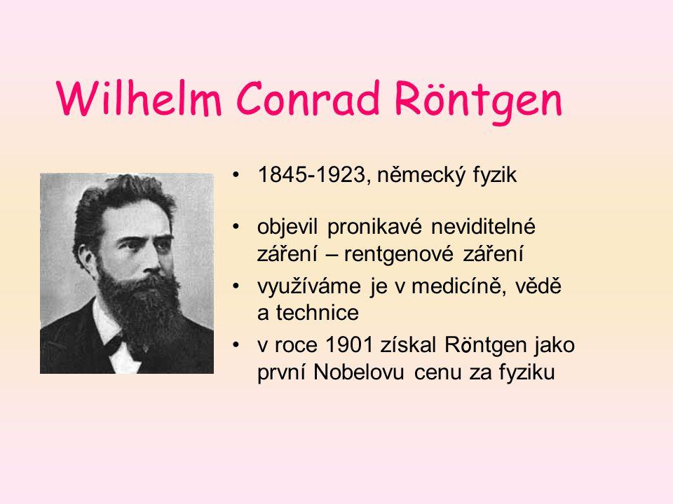 Wilhelm Conrad Röntgen 1845-1923, německý fyzik objevil pronikavé neviditelné záření – rentgenové záření využíváme je v medicíně, vědě a technice v ro