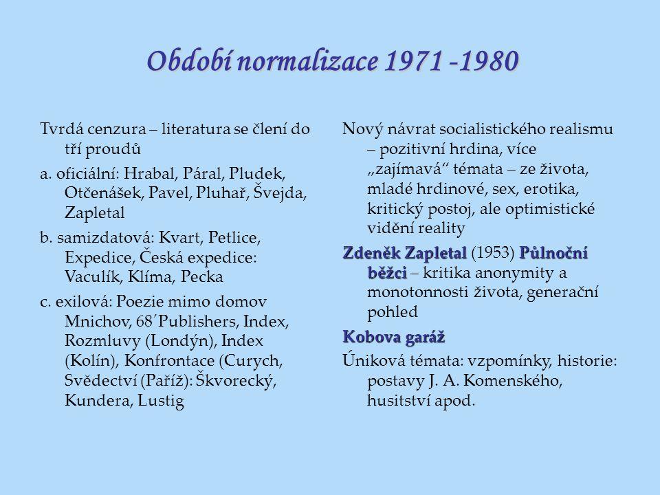 Období normalizace 1971 -1980 Tvrdá cenzura – literatura se člení do tří proudů a. oficiální: Hrabal, Páral, Pludek, Otčenášek, Pavel, Pluhař, Švejda,
