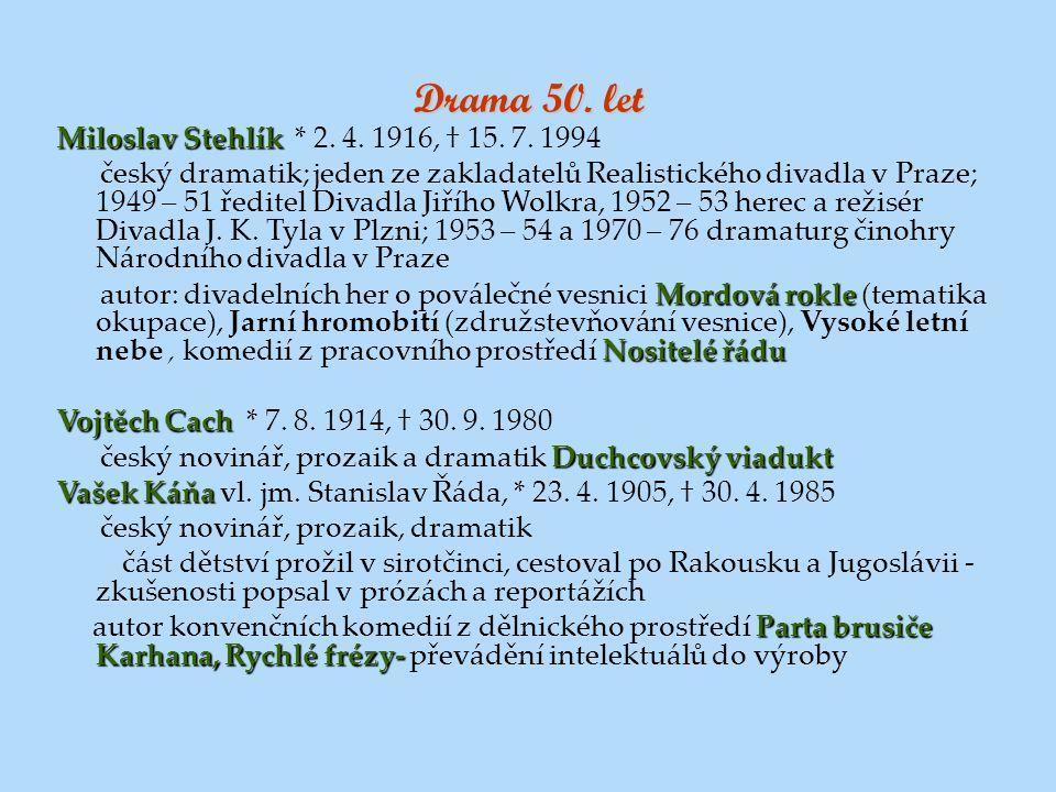 Drama 50. let Miloslav Stehlík Miloslav Stehlík * 2. 4. 1916, † 15. 7. 1994 český dramatik; jeden ze zakladatelů Realistického divadla v Praze; 1949 –