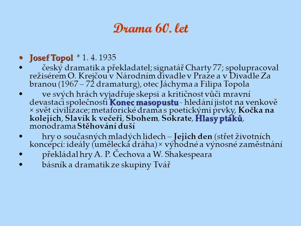 Drama 60. let Josef TopolJosef Topol * 1. 4. 1935 český dramatik a překladatel; signatář Charty 77; spolupracoval režisérem O. Krejčou v Národním diva