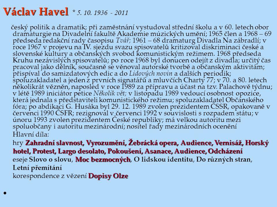 Václav Havel Václav Havel * 5. 10. 1936 - 2011 český politik a dramatik; při zaměstnání vystudoval střední školu a v 60. letech obor dramaturgie na Di