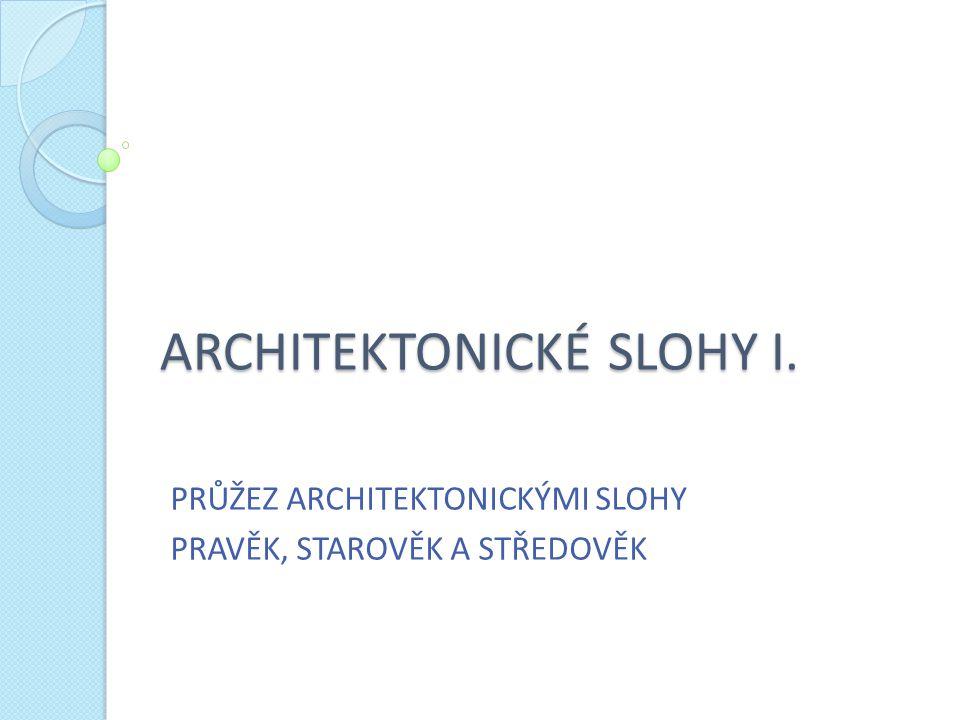 ARCHITEKTONICKÉ SLOHY I. PRŮŽEZ ARCHITEKTONICKÝMI SLOHY PRAVĚK, STAROVĚK A STŘEDOVĚK