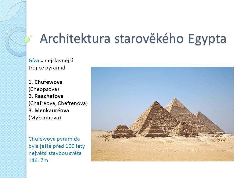 Architektura starověkého Egypta Gíza = nejslavnější trojice pyramid 1. Chufewova (Cheopsova) 2. Raachefova (Chafreova, Chefrenova) 3. Menkauréova (Myk