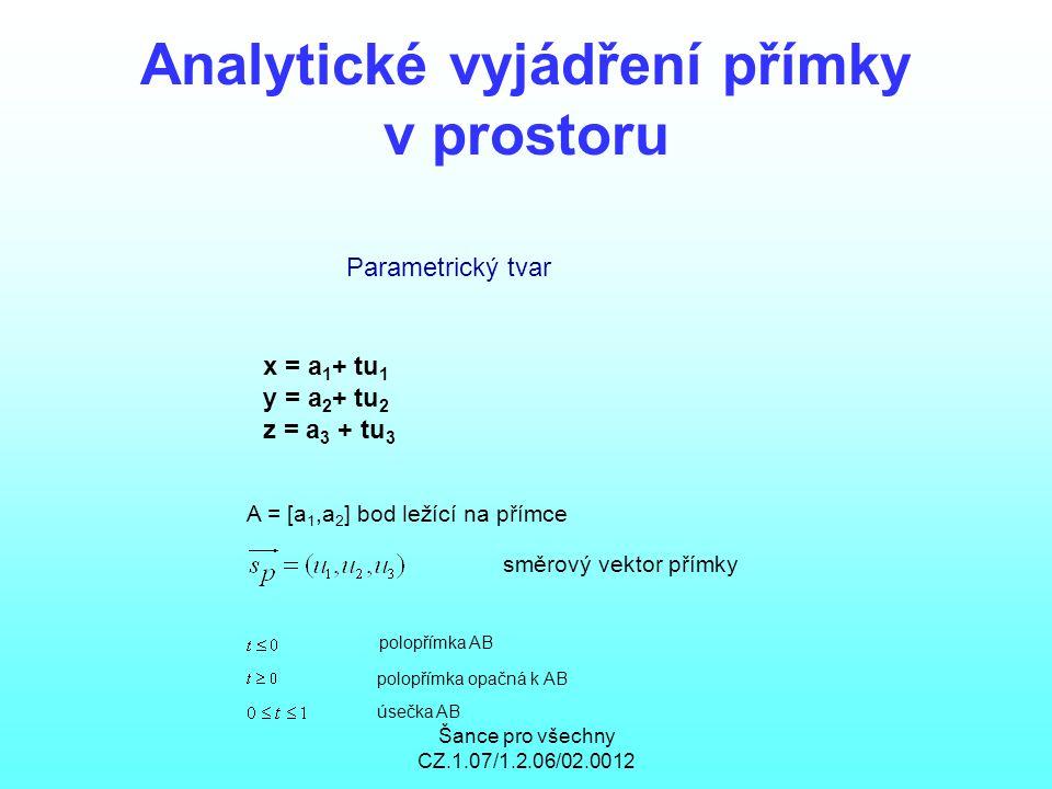 Šance pro všechny CZ.1.07/1.2.06/02.0012 Analytické vyjádření přímky v prostoru Parametrický tvar x = a 1 + tu 1 y = a 2 + tu 2 z = a 3 + tu 3 A = [a 1,a 2 ] bod ležící na přímce směrový vektor přímky polopřímka AB polopřímka opačná k AB úsečka AB