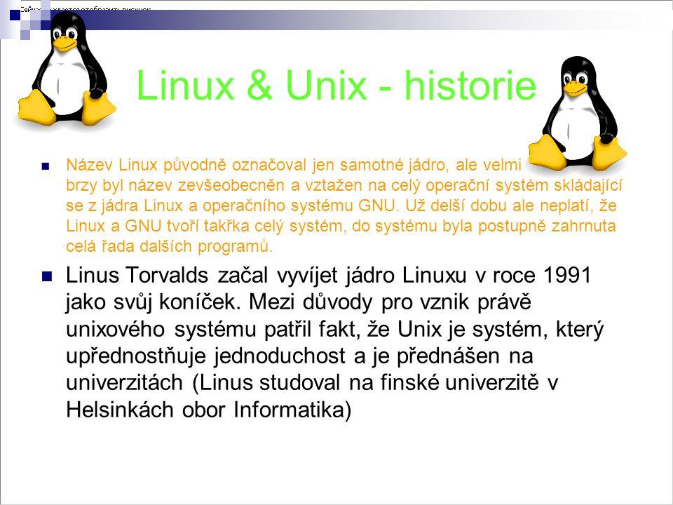 Linux & Unix - historie Název Linux původně označoval jen samotné jádro, ale velmi brzy byl název zevšeobecněn a vztažen na celý operační systém skládající se z jádra Linux a operačního systému GNU.
