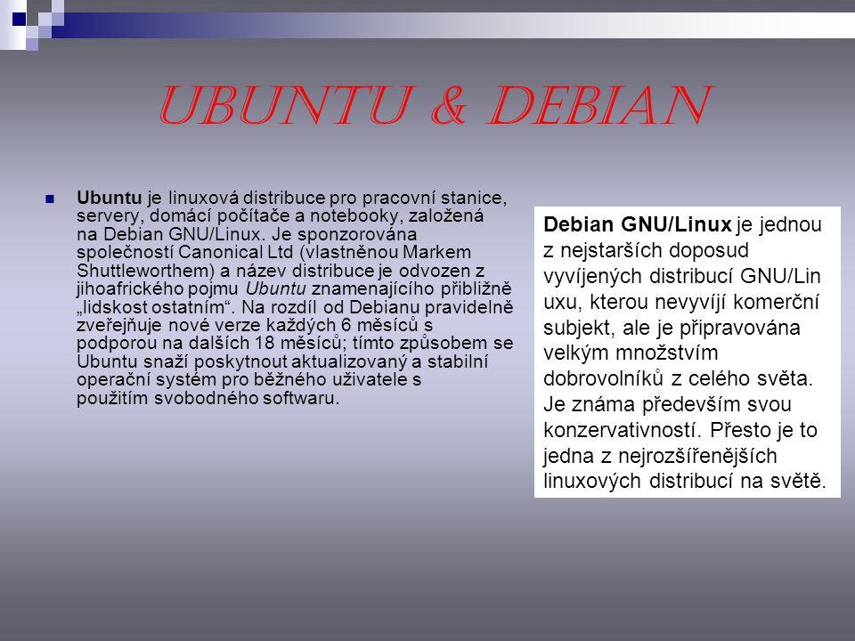 Ubuntu & Debian Ubuntu je linuxová distribuce pro pracovní stanice, servery, domácí počítače a notebooky, založená na Debian GNU/Linux. Je sponzorován