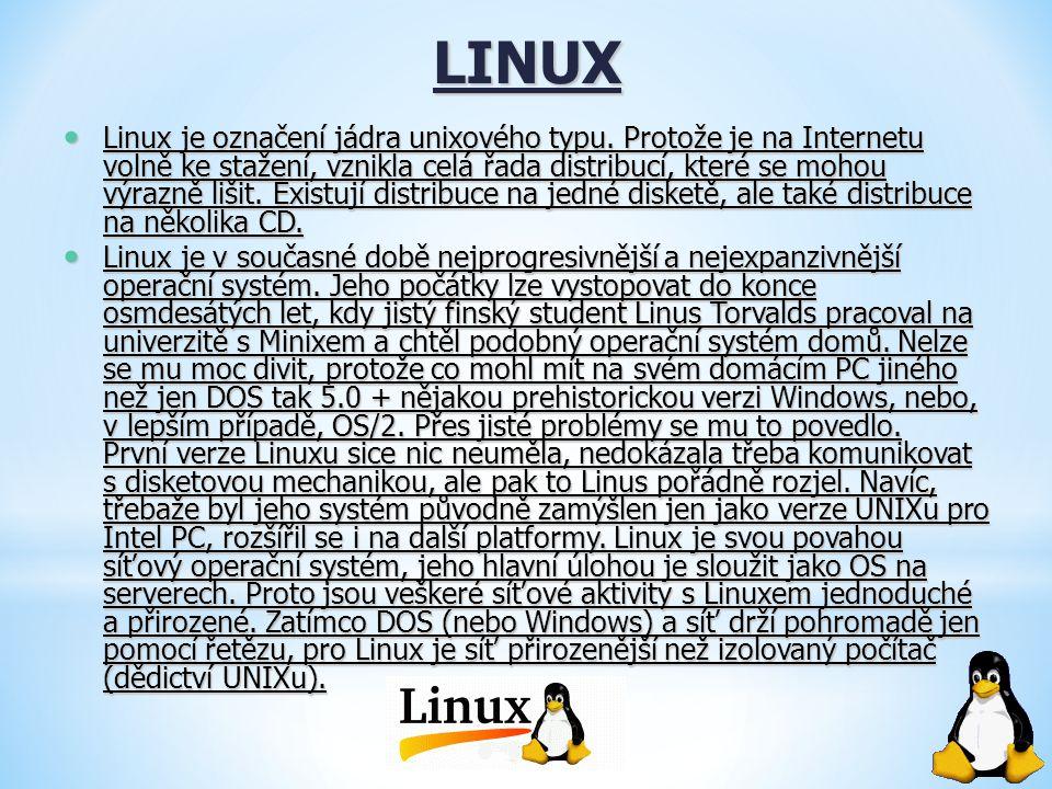 LINUX Linux je označení jádra unixového typu. Protože je na Internetu volně ke stažení, vznikla celá řada distribucí, které se mohou výrazně lišit. Ex