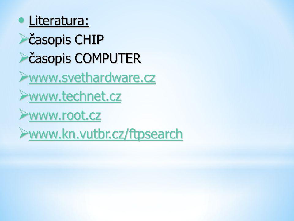 Literatura: Literatura:  časopis CHIP  časopis COMPUTER  www.svethardware.cz www.svethardware.cz  www.technet.cz www.technet.cz  www.root.cz www.