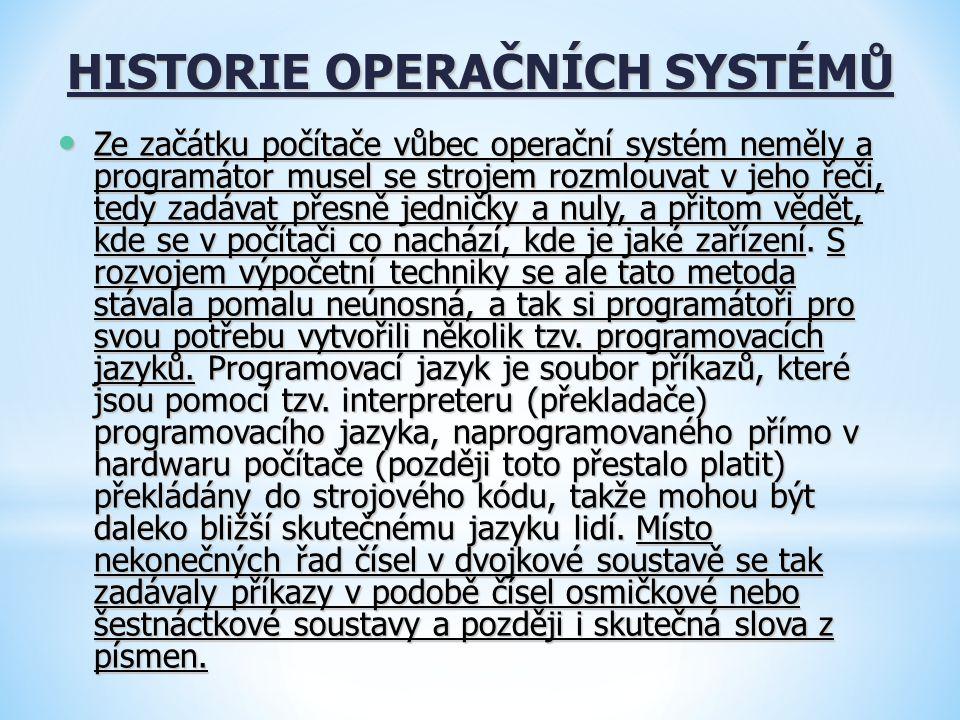 HISTORIE OPERAČNÍCH SYSTÉMŮ Ze začátku počítače vůbec operační systém neměly a programátor musel se strojem rozmlouvat v jeho řeči, tedy zadávat přesn