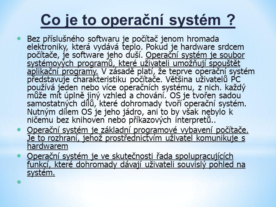 Co je to operační systém ? Bez příslušného softwaru je počítač jenom hromada elektroniky, která vydává teplo. Pokud je hardware srdcem počítače, je so