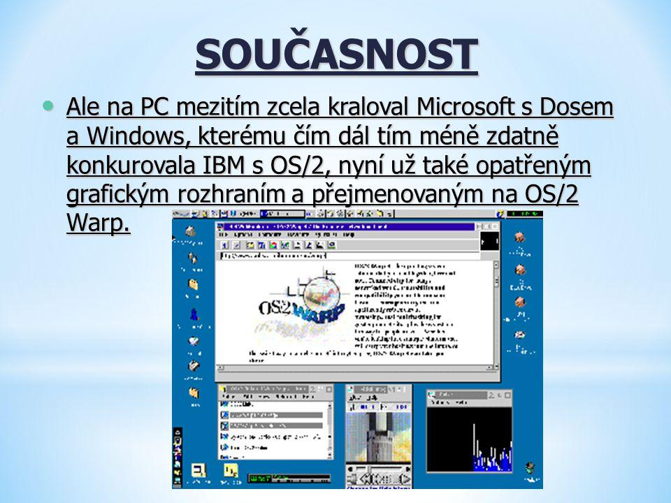 SOUČASNOST Ale na PC mezitím zcela kraloval Microsoft s Dosem a Windows, kterému čím dál tím méně zdatně konkurovala IBM s OS/2, nyní už také opatřený