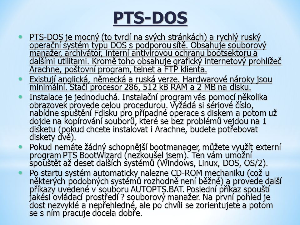 PTS-DOS PTS-DOS je mocný (to tvrdí na svých stránkách) a rychlý ruský operační systém typu DOS s podporou sítě. Obsahuje souborový manažer, archivátor