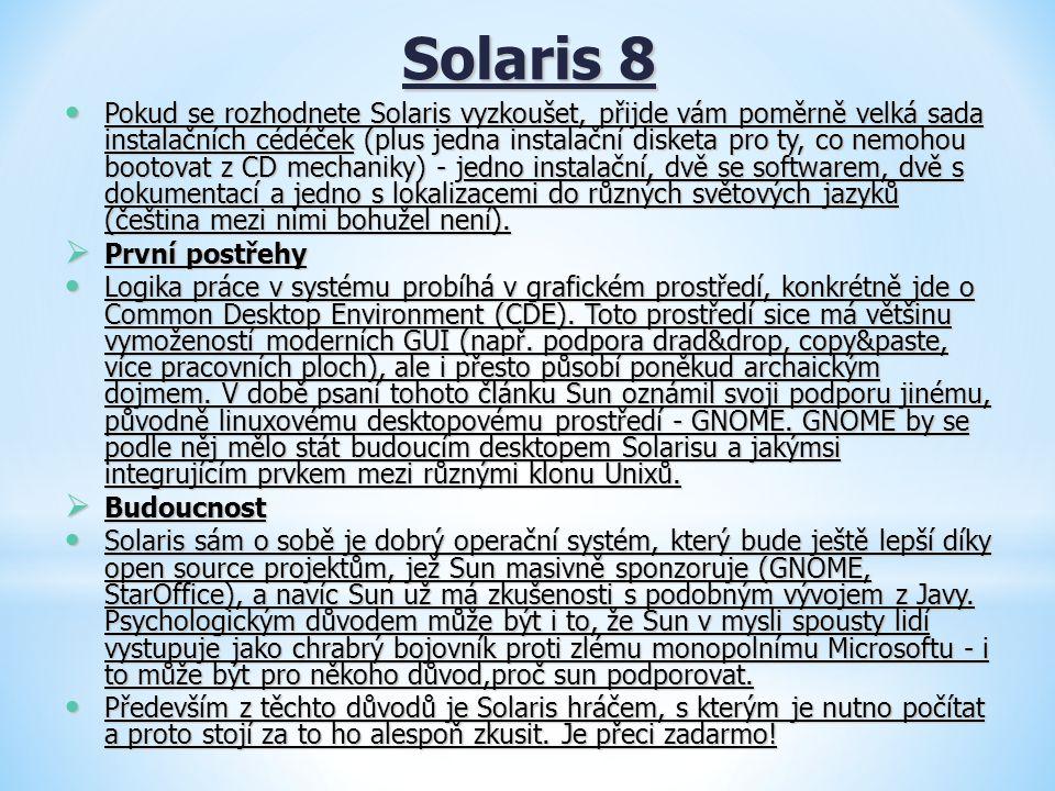 Solaris 8 Pokud se rozhodnete Solaris vyzkoušet, přijde vám poměrně velká sada instalačních cédéček (plus jedna instalační disketa pro ty, co nemohou