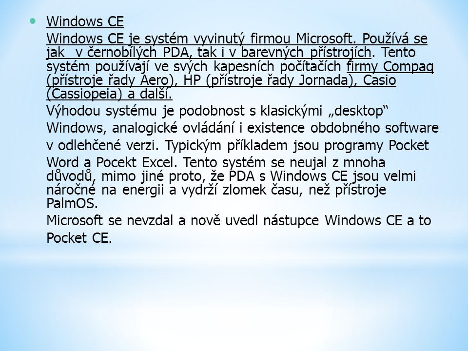 Windows CE Windows CE je systém vyvinutý firmou Microsoft. Používá se jakv černobílých PDA, tak i v barevných přístrojích. Tento systém používají ve s