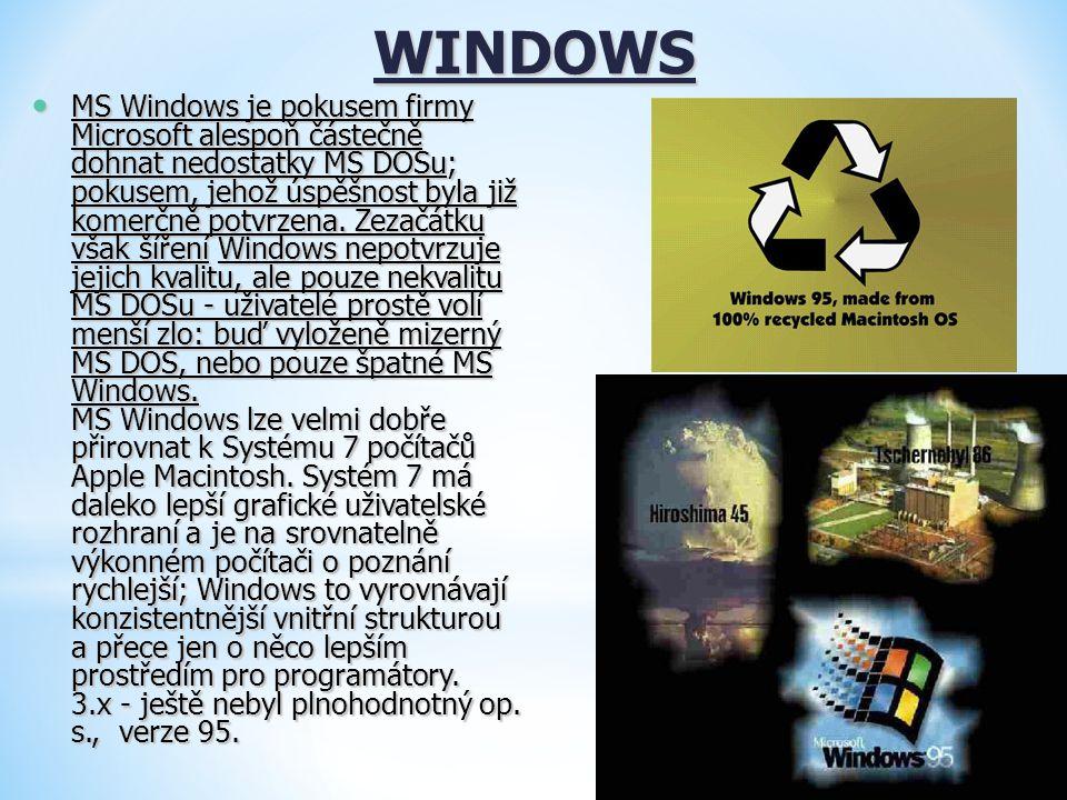 WINDOWS MS Windows je pokusem firmy Microsoft alespoň částečně dohnat nedostatky MS DOSu; pokusem, jehož úspěšnost byla již komerčně potvrzena. Zezačá