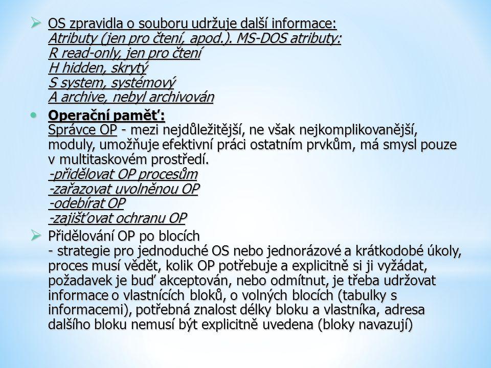  OS zpravidla o souboru udržuje další informace: Atributy (jen pro čtení, apod.). MS-DOS atributy: R read-only, jen pro čtení H hidden, skrytý S syst