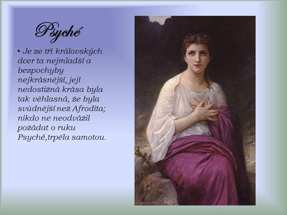 Psyché Je ze tří královských dcer ta nejmladší a bezpochyby nejkrásnější, její nedostižná krása byla tak věhlasná, že byla svůdnější než Afrodita; nikdo ne neodvážil požádat o ruku Psyché,trpěla samotou.