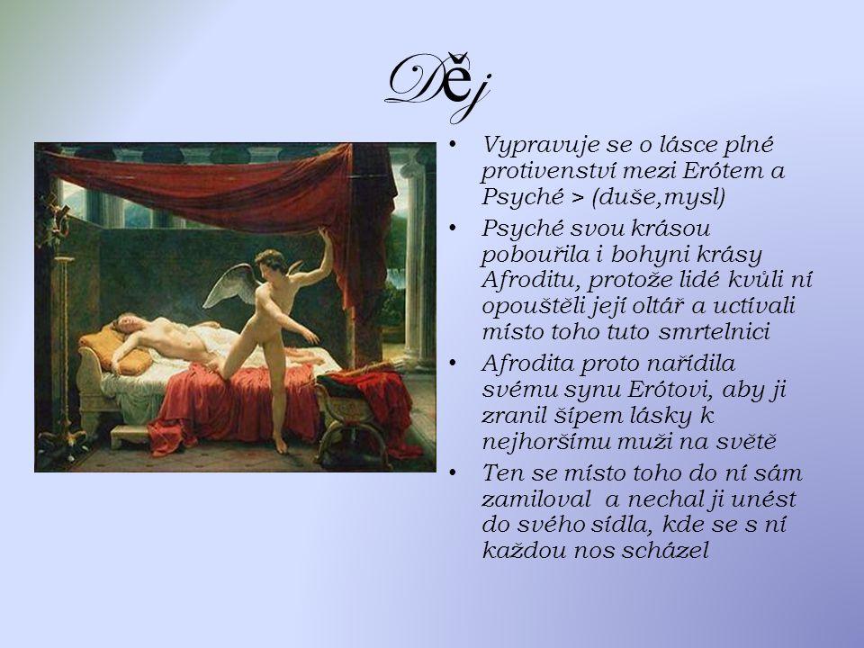 DějDěj Vypravuje se o lásce plné protivenství mezi Erótem a Psyché > (duše,mysl) Psyché svou krásou pobouřila i bohyni krásy Afroditu, protože lidé kvůli ní opouštěli její oltář a uctívali místo toho tuto smrtelnici Afrodita proto nařídila svému synu Erótovi, aby ji zranil šípem lásky k nejhoršímu muži na světě Ten se místo toho do ní sám zamiloval a nechal ji unést do svého sídla, kde se s ní každou nos scházel