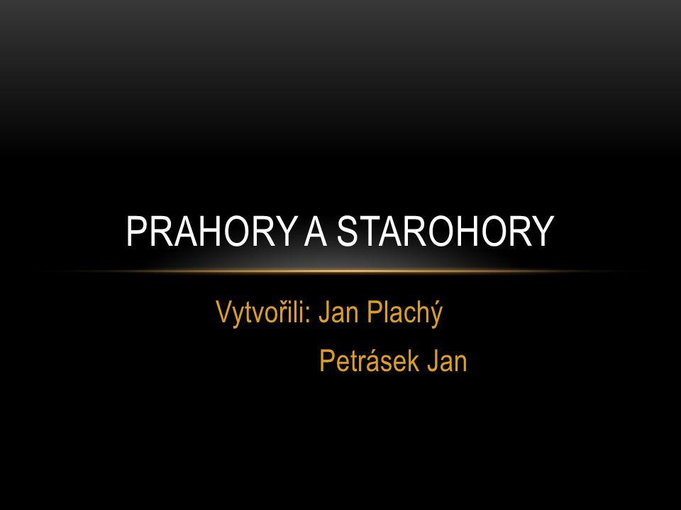 Vytvořili: Jan Plachý Petrásek Jan PRAHORY A STAROHORY