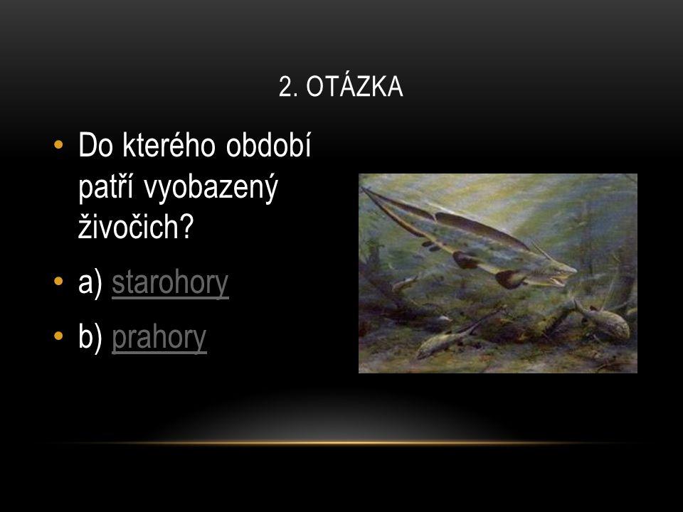 Do kterého období patří vyobazený živočich? a) starohorystarohory b) prahoryprahory 2. OTÁZKA