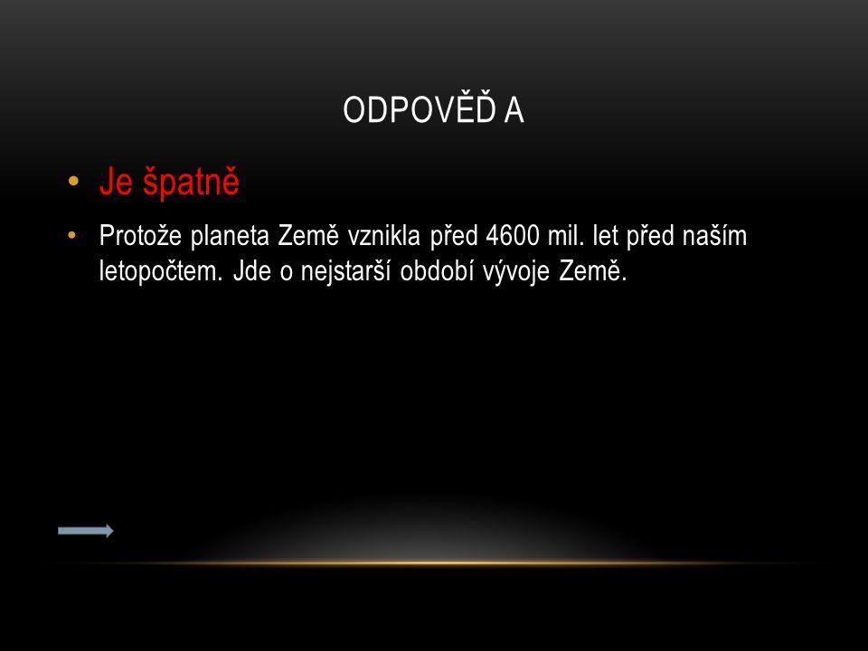 ODPOVĚĎ A Je špatně Protože planeta Země vznikla před 4600 mil. let před naším letopočtem. Jde o nejstarší období vývoje Země.