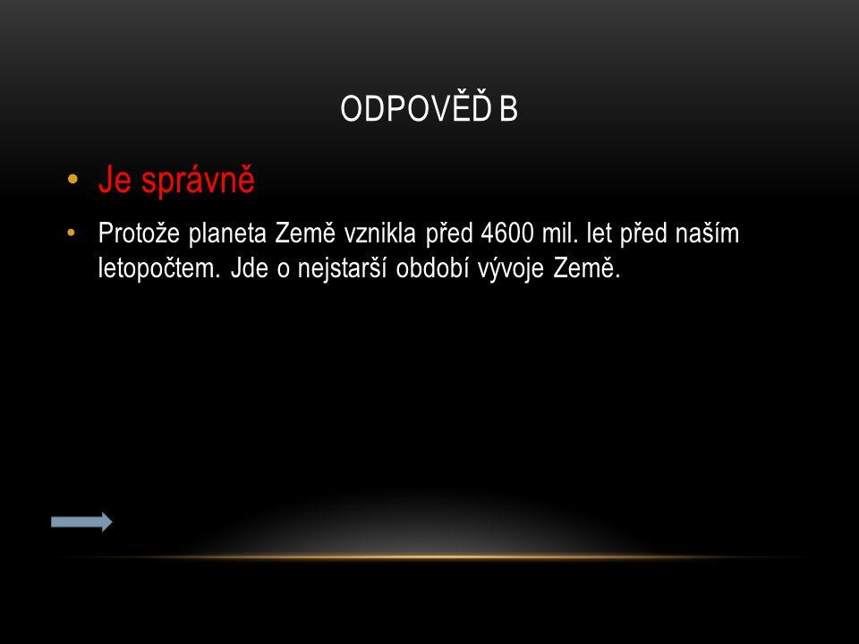 ODPOVĚĎ B Je správně Protože planeta Země vznikla před 4600 mil. let před naším letopočtem. Jde o nejstarší období vývoje Země.