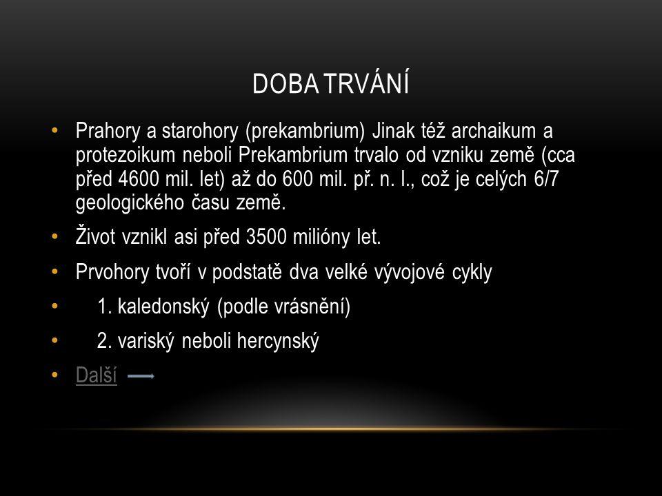 DOBA TRVÁNÍ Prahory a starohory (prekambrium) Jinak též archaikum a protezoikum neboli Prekambrium trvalo od vzniku země (cca před 4600 mil. let) až d