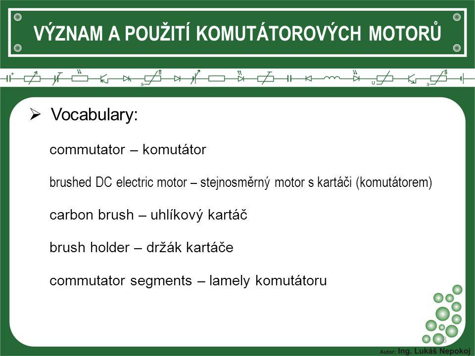  Vocabulary: commutator – komutátor brushed DC electric motor – stejnosměrný motor s kartáči (komutátorem) carbon brush – uhlíkový kartáč brush holder – držák kartáče commutator segments – lamely komutátoru 8 VÝZNAM A POUŽITÍ KOMUTÁTOROVÝCH MOTORŮ